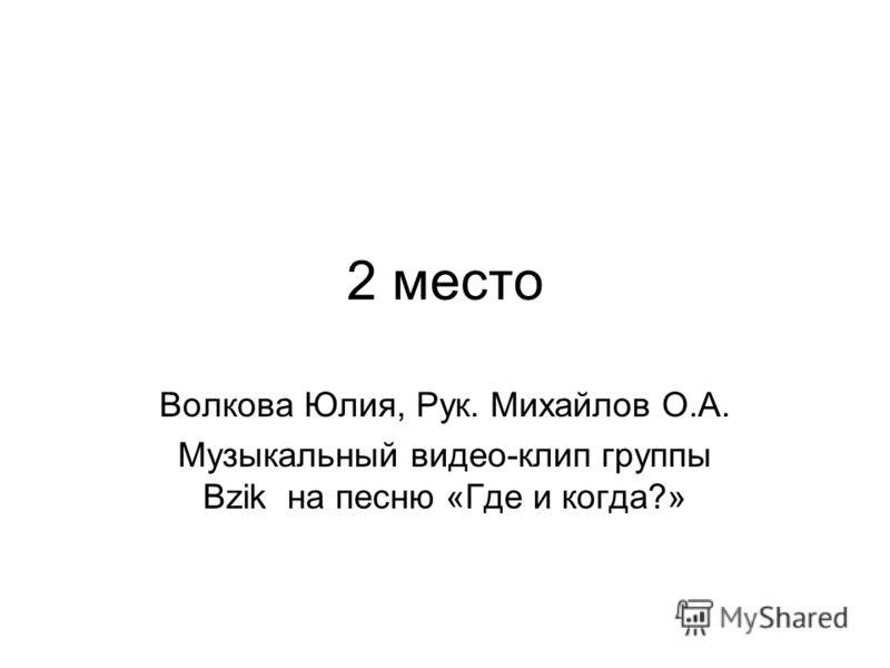 2 место Волкова Юлия, Рук. Михайлов О.А. Музыкальный видео-клип группы Bzik на песню «Где и когда?»