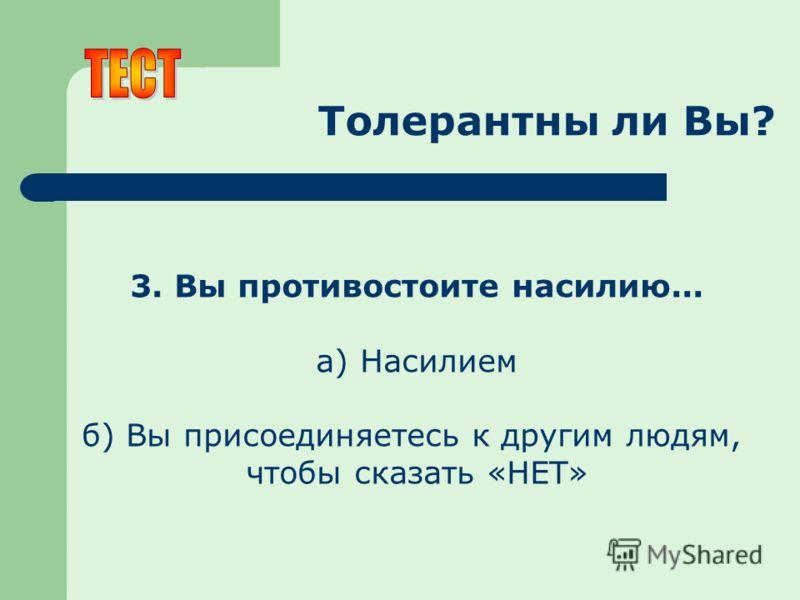 Толерантны ли Вы? 3. Вы противостоите насилию... а) Насилием б) Вы присоединяетесь к другим людям, чтобы сказать «НЕТ»