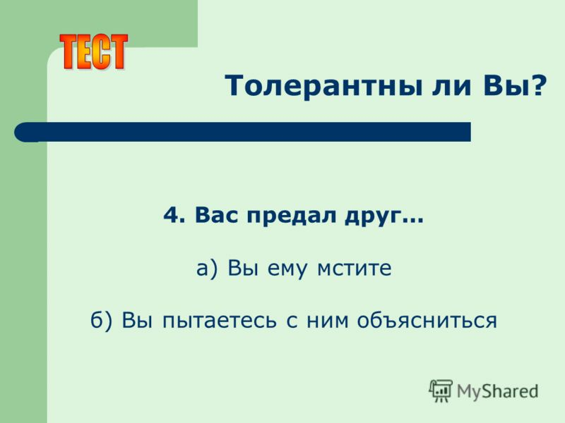 Толерантны ли Вы? 4. Вас предал друг... а) Вы ему мстите б) Вы пытаетесь с ним объясниться