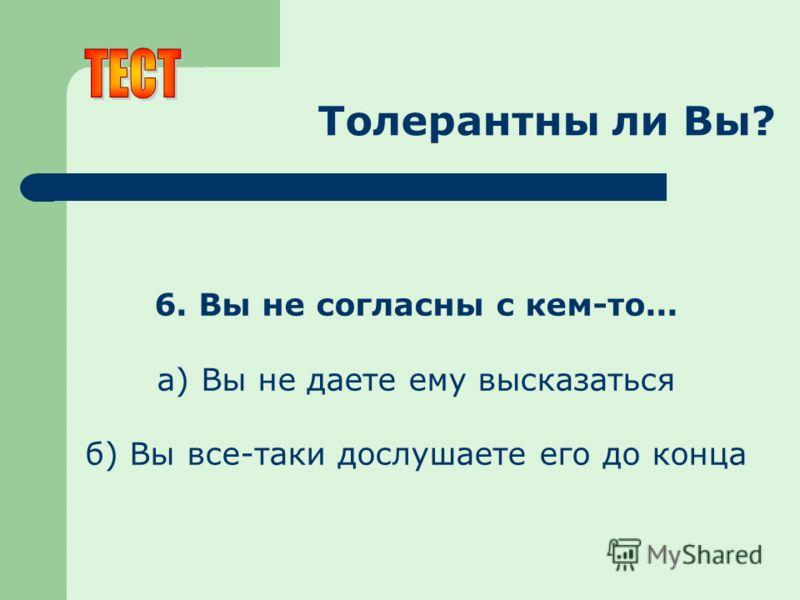 Толерантны ли Вы? 6. Вы не согласны с кем-то... а) Вы не даете ему высказаться б) Вы все-таки дослушаете его до конца