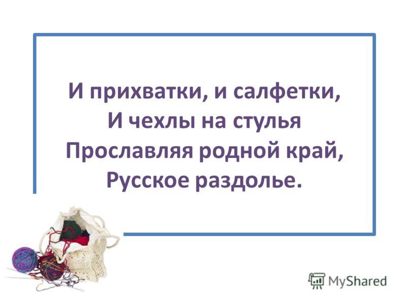 И прихватки, и салфетки, И чехлы на стулья Прославляя родной край, Русское раздолье.