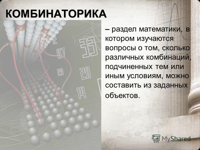 КОМБИНАТОРИКА – раздел математики, в котором изучаются вопросы о том, сколько различных комбинаций, подчиненных тем или иным условиям, можно составить из заданных объектов.