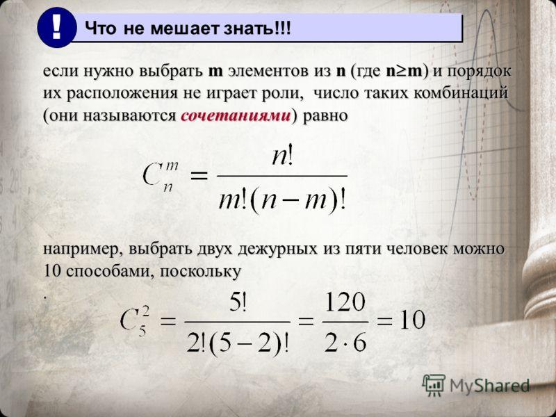 если нужно выбрать m элементов из n (где n m) и порядок их расположения не играет роли, число таких комбинаций (они называются сочетаниями) равно например, выбрать двух дежурных из пяти человек можно 10 способами, поскольку. Что не мешает знать!!! !