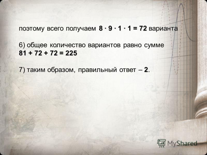 8 · 9 · 1 · 1 = 72 поэтому всего получаем 8 · 9 · 1 · 1 = 72 варианта 6) общее количество вариантов равно сумме 81 + 72 + 72 = 225 2 7) таким образом, правильный ответ – 2.