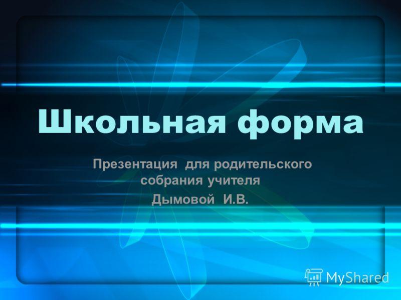 Школьная форма Презентация для родительского собрания учителя Дымовой И.В.