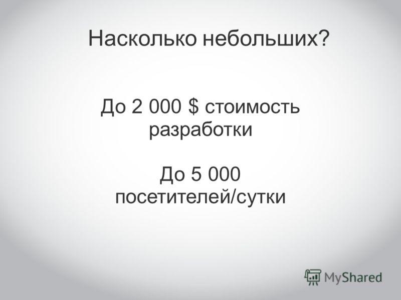 Насколько небольших? До 2 000 $ стоимость разработки До 5 000 посетителей/сутки