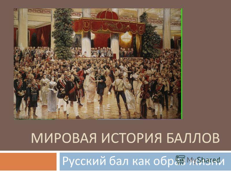 МИРОВАЯ ИСТОРИЯ БАЛЛОВ Русский бал как образ жизни