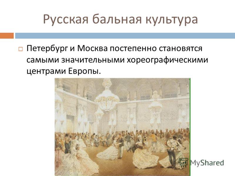 Русская бальная культура Петербург и Москва постепенно становятся самыми значительными хореографическими центрами Европы.