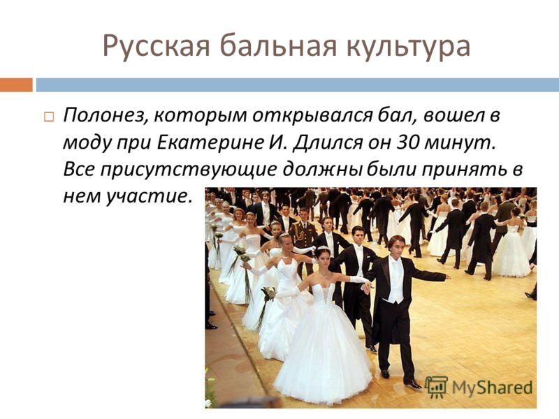 Русская бальная культура Полонез, которым открывался бал, вошел в моду при Екатерине И. Длился он 30 минут. Все присутствующие должны были принять в нем участие.