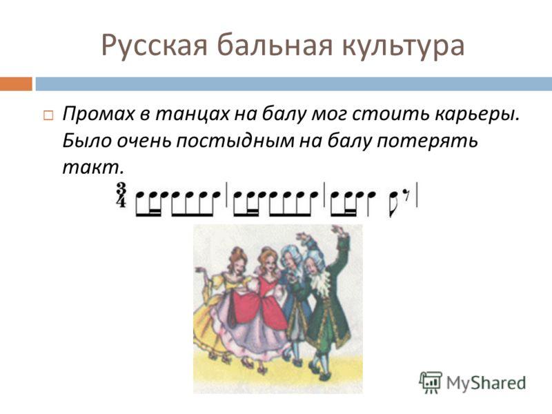 Русская бальная культура Промах в танцах на балу мог стоить карьеры. Было очень постыдным на балу потерять такт.