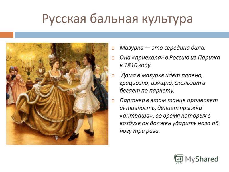 Русская бальная культура Мазурка это середина бала. Она « приехала » в Россию из Парижа в 1810 году. Дама в мазурке идет плавно, грациозно, изящно, скользит и бегает по паркету. Партнер в этом танце проявляет активность, делает прыжки « антраша », во