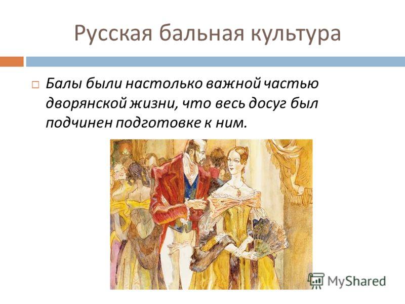 Русская бальная культура Балы были настолько важной частью дворянской жизни, что весь досуг был подчинен подготовке к ним.