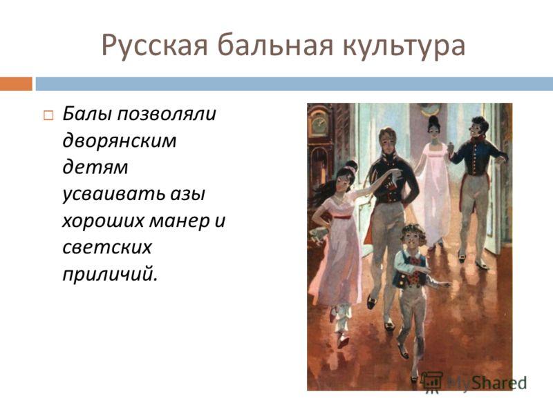 Русская бальная культура Балы позволяли дворянским детям усваивать азы хороших манер и светских приличий.