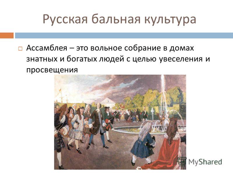 Русская бальная культура Ассамблея – это вольное собрание в домах знатных и богатых людей с целью увеселения и просвещения