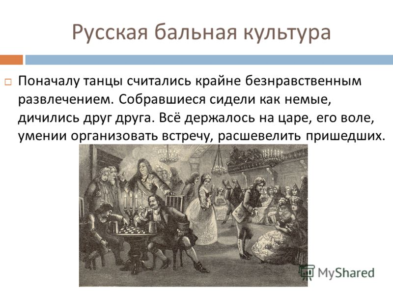 Русская бальная культура Поначалу танцы считались крайне безнравственным развлечением. Собравшиеся сидели как немые, дичились друг друга. Всё держалось на царе, его воле, умении организовать встречу, расшевелить пришедших.