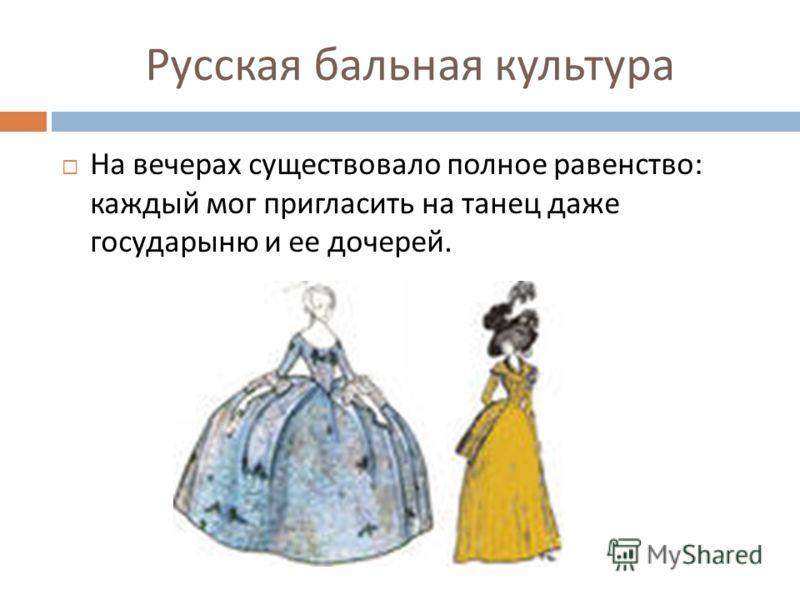 Русская бальная культура На вечерах существовало полное равенство : каждый мог пригласить на танец даже государыню и ее дочерей.