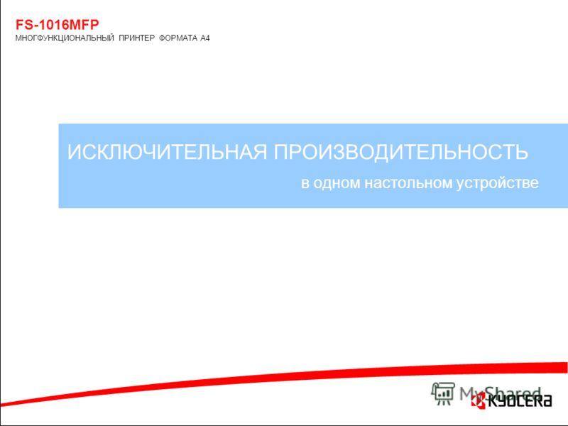 ИСКЛЮЧИТЕЛЬНАЯ ПРОИЗВОДИТЕЛЬНОСТЬ в одном настольном устройстве FS-1016MFP МНОГФУНКЦИОНАЛЬНЫЙ ПРИНТЕР ФОРМАТА А4