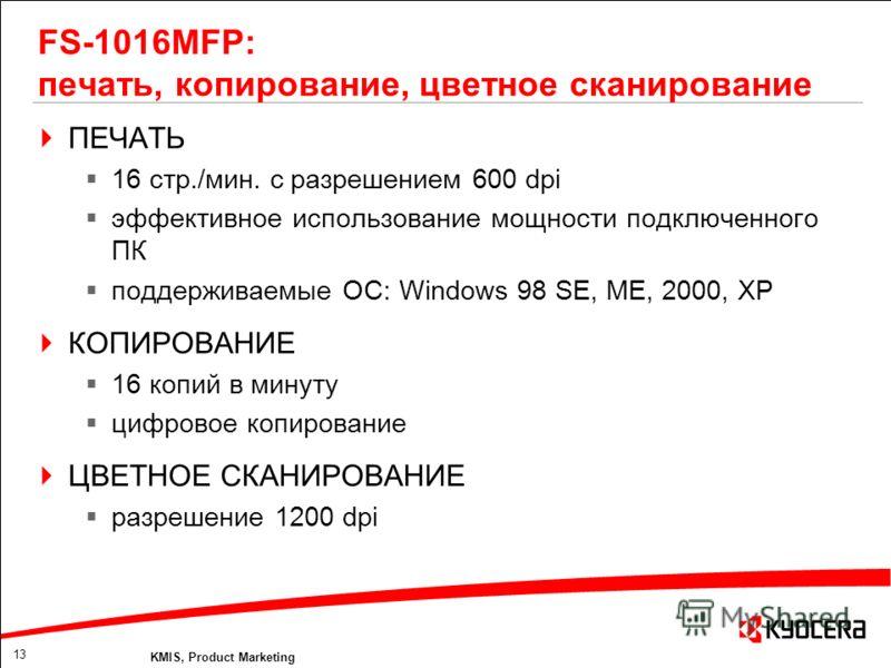 13 KMIS, Product Marketing FS-1016MFP: печать, копирование, цветное сканирование ПЕЧАТЬ 16 стр./мин. с разрешением 600 dpi эффективное использование мощности подключенного ПК поддерживаемые ОС: Windows 98 SE, ME, 2000, XP КОПИРОВАНИЕ 16 копий в минут