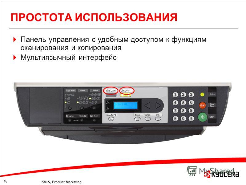 16 KMIS, Product Marketing ПРОСТОТА ИСПОЛЬЗОВАНИЯ Панель управления с удобным доступом к функциям сканирования и копирования Мультиязычный интерфейс