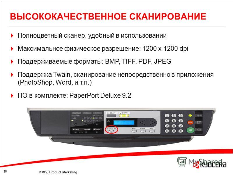 18 KMIS, Product Marketing ВЫСОКОКАЧЕСТВЕННОЕ СКАНИРОВАНИЕ Полноцветный сканер, удобный в использовании Максимальное физическое разрешение: 1200 x 1200 dpi Поддерживаемые форматы: BMP, TIFF, PDF, JPEG Поддержка Twain, сканирование непосредственно в п