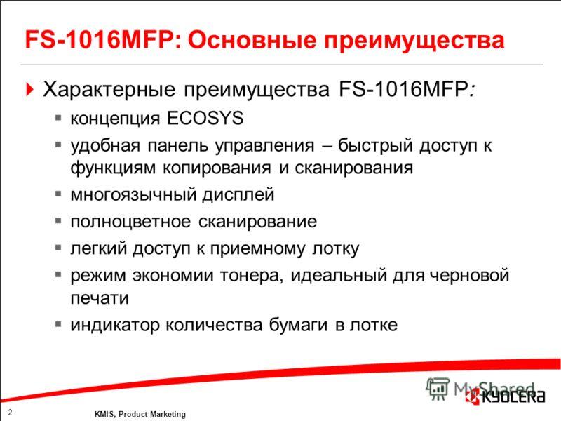 2 KMIS, Product Marketing Характерные преимущества FS-1016MFP: концепция ECOSYS удобная панель управления – быстрый доступ к функциям копирования и сканирования многоязычный дисплей полноцветное сканирование легкий доступ к приемному лотку режим экон