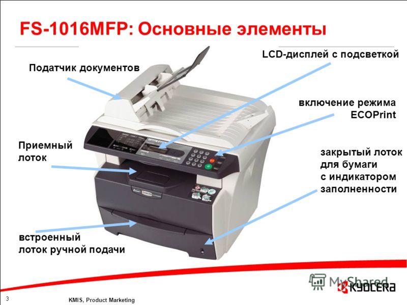 3 KMIS, Product Marketing FS-1016MFP: Основные элементы Податчик документов LCD-дисплей с подсветкой включение режима ECOPrint закрытый лоток для бумаги с индикатором заполненности Приемный лоток встроенный лоток ручной подачи