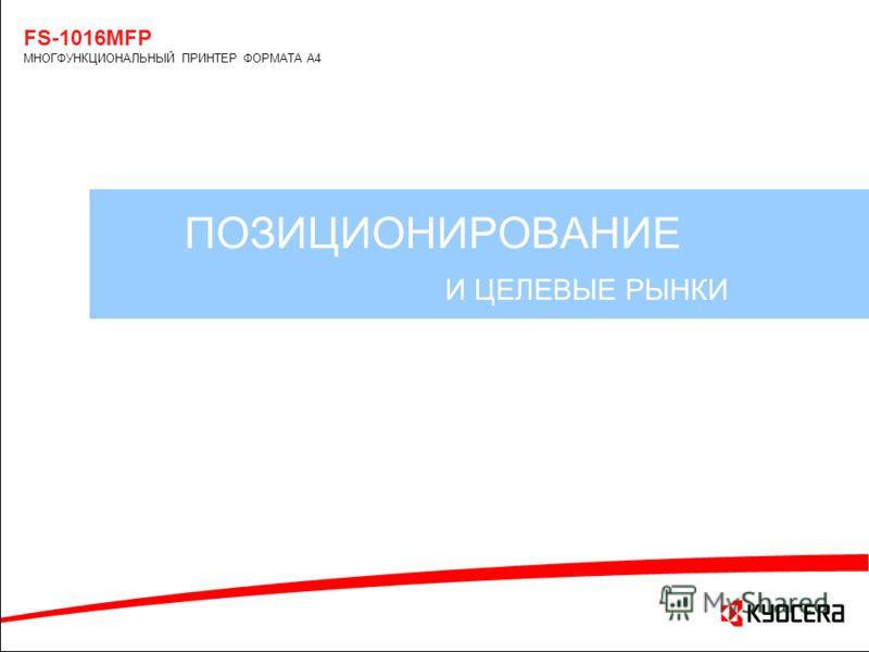 ПОЗИЦИОНИРОВАНИЕ И ЦЕЛЕВЫЕ РЫНКИ FS-1016MFP МНОГФУНКЦИОНАЛЬНЫЙ ПРИНТЕР ФОРМАТА А4