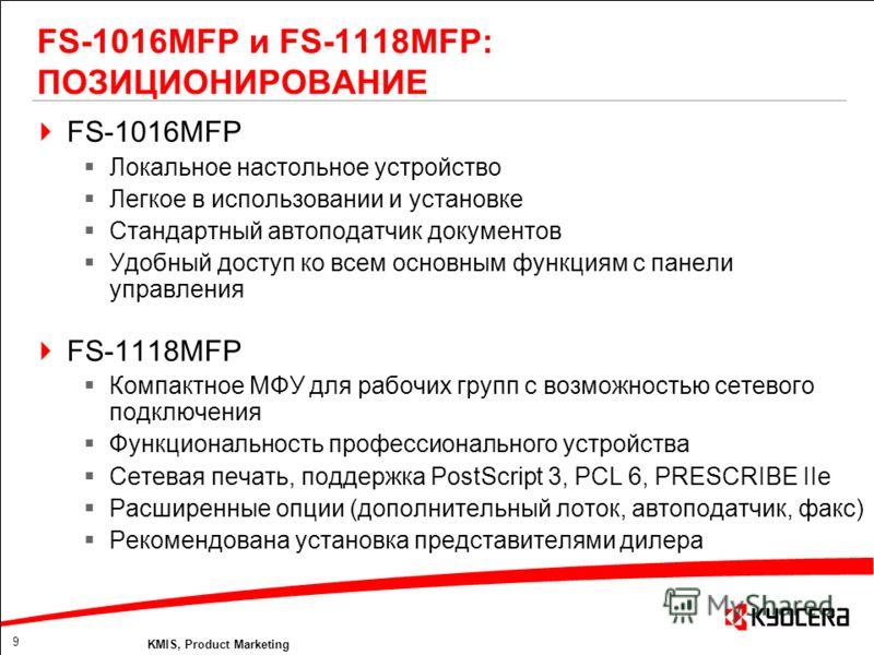 9 KMIS, Product Marketing FS-1016MFP и FS-1118MFP: ПОЗИЦИОНИРОВАНИЕ FS-1016MFP Локальное настольное устройство Легкое в использовании и установке Стандартный автоподатчик документов Удобный доступ ко всем основным функциям с панели управления FS-1118