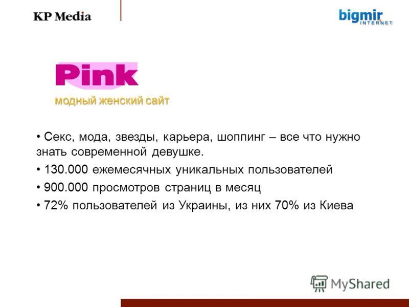 Секс, мода, звезды, карьера, шоппинг – все что нужно знать современной девушке. 130.000 ежемесячных уникальных пользователей 900.000 просмотров страниц в месяц 72% пользователей из Украины, из них 70% из Киева модный женский сайт