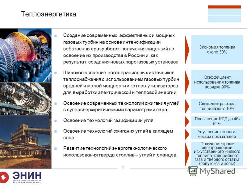 7 Теплоэнергетика Создание современных, эффективных и мощных газовых турбин на основе интенсификации собственных разработок, получения лицензий на освоение их производства в России и, как результат, создания новых парогазовых установок Широкое освоен
