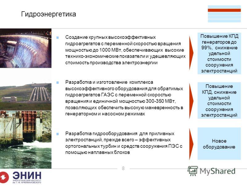 8 Гидроэнергетика Создание крупных высокоэффективных гидроагрегатов с переменной скоростью вращения мощностью до 1000 МВт, обеспечивающих высокие технико-экономические показатели и удешевляющих стоимость производства электроэнергии Разработка и изгот