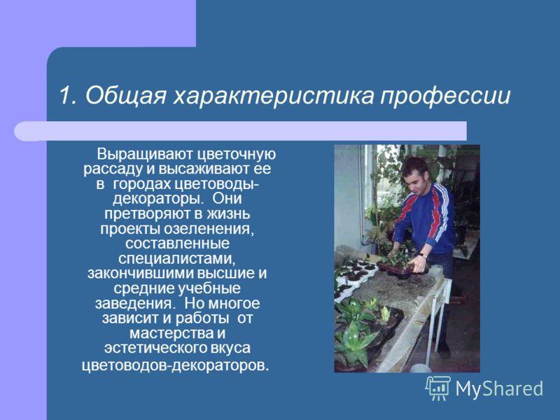 1. Общая характеристика профессии Выращивают цветочную рассаду и высаживают ее в городах цветоводы- декораторы. Они претворяют в жизнь проекты озеленения, составленные специалистами, закончившими высшие и средние учебные заведения. Но многое зависит