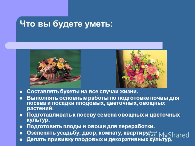 Что вы будете уметь: Составлять букеты на все случаи жизни. Выполнять основные работы по подготовке почвы для посева и посадки плодовых, цветочных, овощных растений. Подготавливать к посеву семена овощных и цветочных культур. Подготовить плоды и овощ