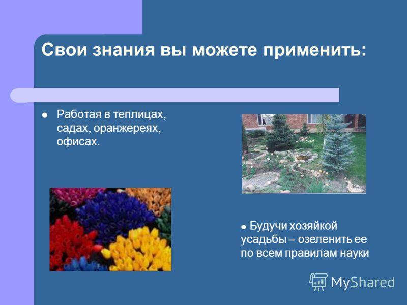 Свои знания вы можете применить: Работая в теплицах, садах, оранжереях, офисах. Будучи хозяйкой усадьбы – озеленить ее по всем правилам науки
