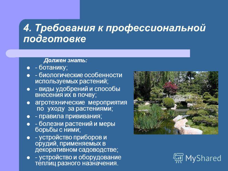 4. Требования к профессиональной подготовке Должен знать: - ботанику; - биологические особенности используемых растений; - виды удобрений и способы внесения их в почву; агротехнические мероприятия по уходу за растениями; - правила прививания; - болез