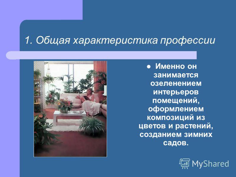 1. Общая характеристика профессии Именно он занимается озеленением интерьеров помещений, оформлением композиций из цветов и растений, созданием зимних садов.