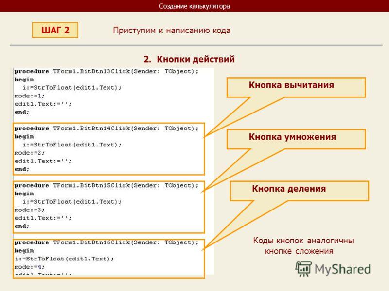 Создание калькулятора Приступим к написанию кода ШАГ 2 2. Кнопки действий Кнопка вычитания Кнопка умножения Кнопка деления Коды кнопок аналогичны кнопке сложения