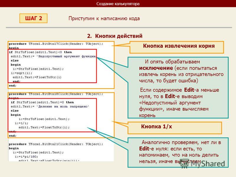 Создание калькулятора Приступим к написанию кода ШАГ 2 2. Кнопки действий Кнопка извлечения корня И опять обрабатываем исключение (если попытаться извлечь корень из отрицательного числа, то будет ошибка) Если содержимое Edit-a меньше нуля, то в Edit-