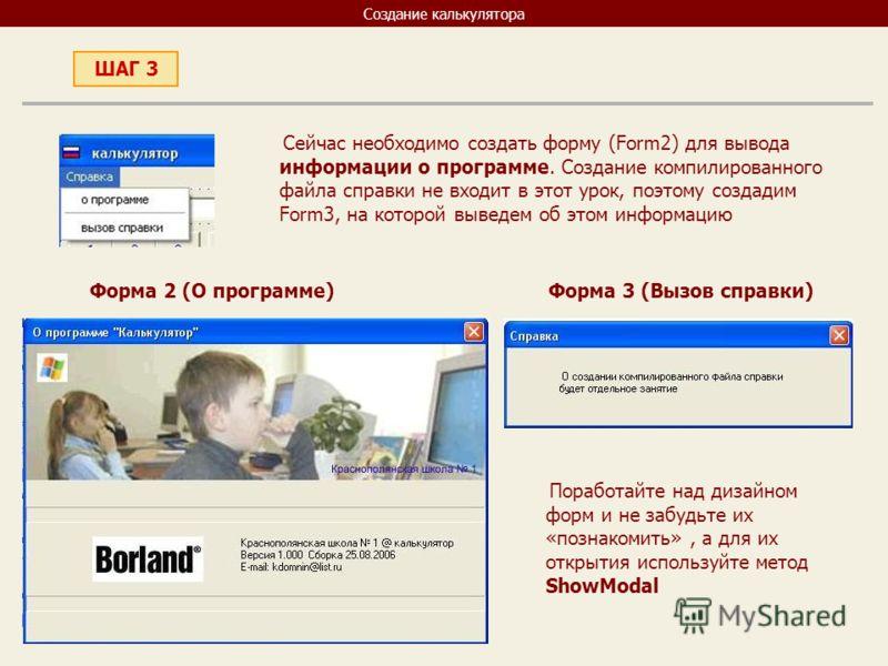 Создание калькулятора Сейчас необходимо создать форму (Form2) для вывода информации о программе. Создание компилированного файла справки не входит в этот урок, поэтому создадим Form3, на которой выведем об этом информацию ШАГ 3 Форма 2 (О программе)