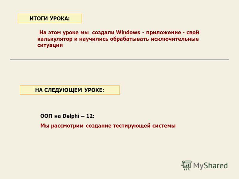 На этом уроке мы создали Windows - приложение - свой калькулятор и научились обрабатывать исключительные ситуации ИТОГИ УРОКА: ООП на Delphi – 12: Мы рассмотрим создание тестирующей системы НА СЛЕДУЮЩЕМ УРОКЕ: