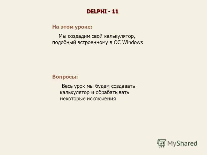 На этом уроке: Мы создадим свой калькулятор, подобный встроенному в ОС Windows DELPHI - 11 Вопросы: Весь урок мы будем создавать калькулятор и обрабатывать некоторые исключения