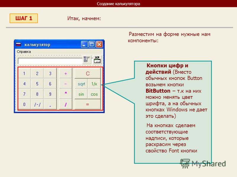 Создание калькулятора Итак, начнем: ШАГ 1 Разместим на форме нужные нам компоненты: Кнопки цифр и действий (Вместо обычных кнопок Button возьмем кнопки BitButton – т.к на них можно менять цвет шрифта, а на обычных кнопках Windows не дает это сделать)