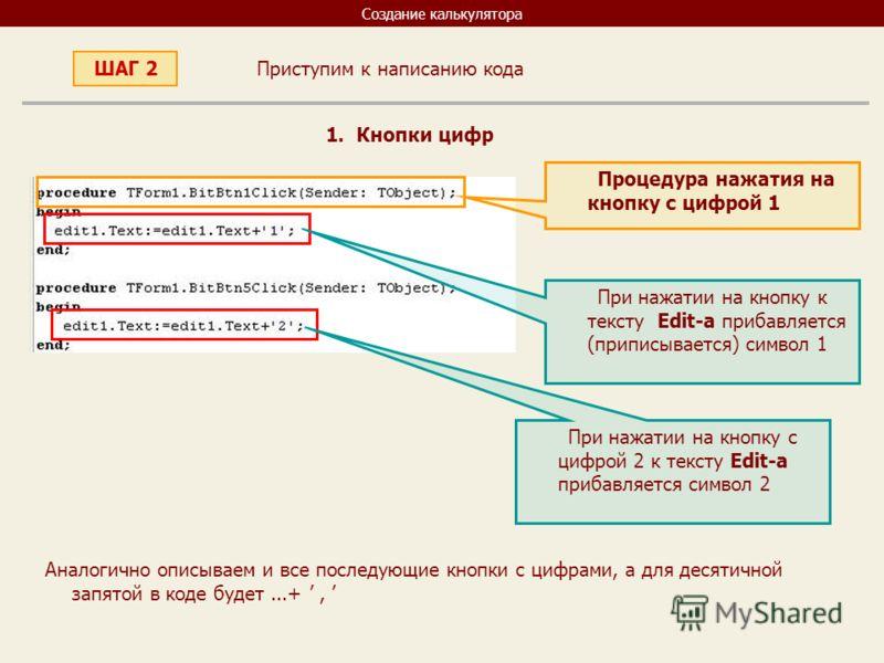 Создание калькулятора Приступим к написанию кода ШАГ 2 1. Кнопки цифр Процедура нажатия на кнопку с цифрой 1 При нажатии на кнопку к тексту Edit-а прибавляется (приписывается) символ 1 При нажатии на кнопку с цифрой 2 к тексту Edit-а прибавляется сим