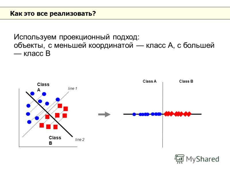 Как это все реализовать? Используем проекционный подход: объекты, с меньшей координатой класс А, с большей класс B Class A Class B line 1 line 2 Class A Class B