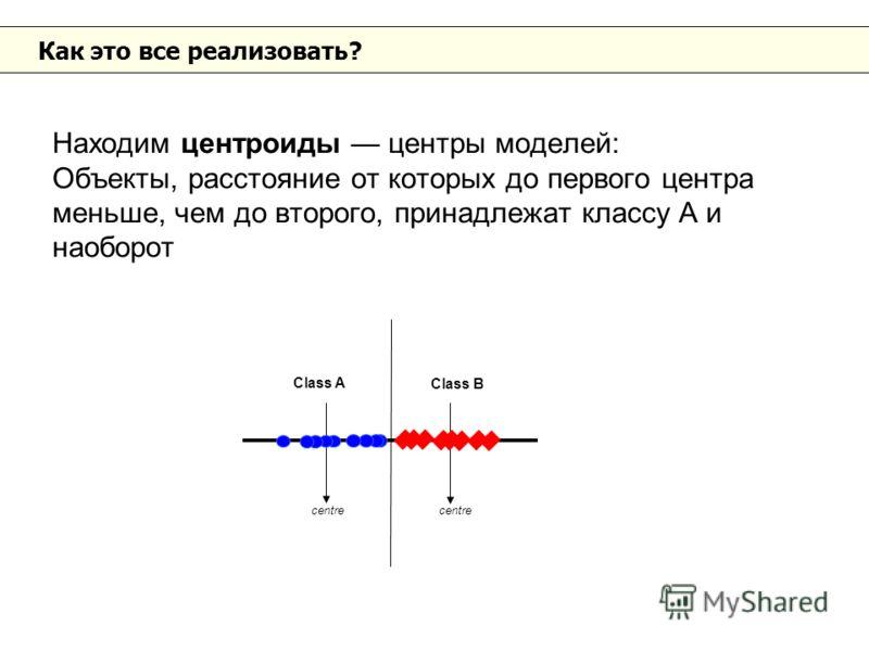 Как это все реализовать? Находим центроиды центры моделей: Объекты, расстояние от которых до первого центра меньше, чем до второго, принадлежат классу A и наоборот Class A Class B centre