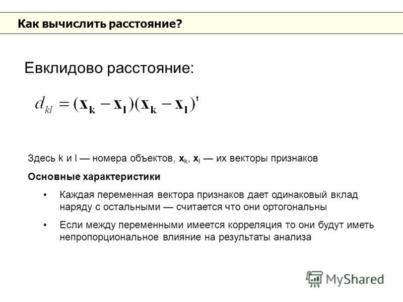 Как вычислить расстояние? Евклидово расстояние: Здесь k и l номера объектов, x k, x l их векторы признаков Основные характеристики Каждая переменная вектора признаков дает одинаковый вклад наряду с остальными считается что они ортогональны Если между