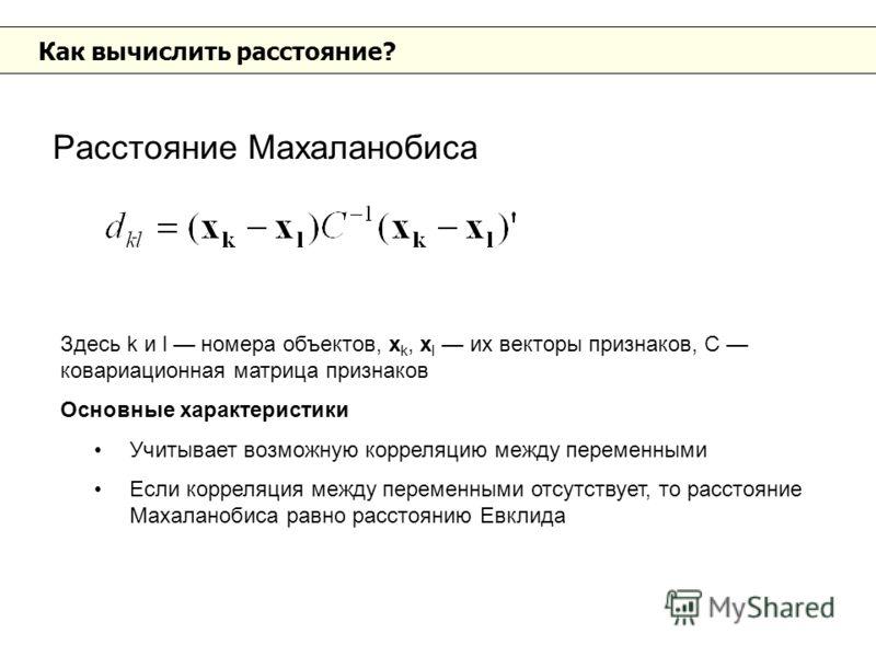 Как вычислить расстояние? Расстояние Махаланобиса Здесь k и l номера объектов, x k, x l их векторы признаков, С ковариационная матрица признаков Основные характеристики Учитывает возможную корреляцию между переменными Если корреляция между переменным