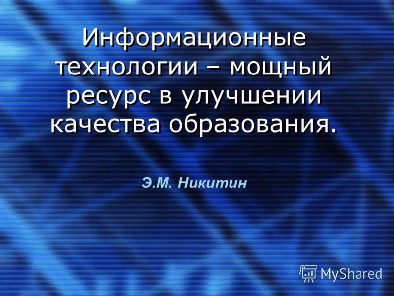 Информационные технологии – мощный ресурс в улучшении качества образования. Э.М. Никитин