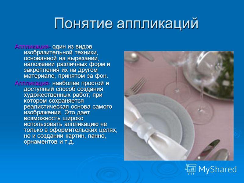 Понятие аппликаций Понятие аппликаций Аппликация- один из видов изобразительной техники, основанной на вырезании, наложении различных форм и закрепления их на другом материале, принятом за фон. Аппликация- наиболее простой и доступный способ создания