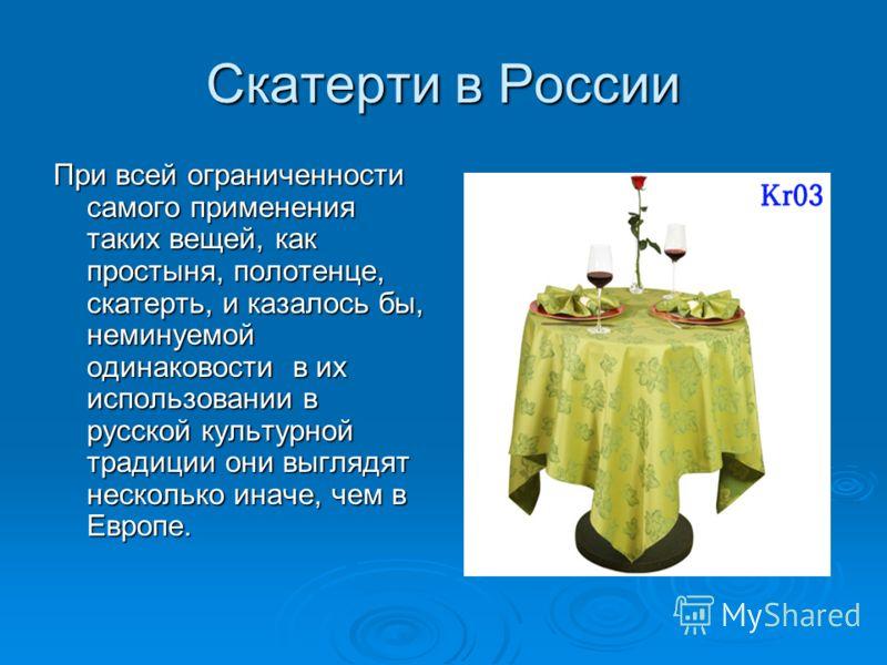 Скатерти в России При всей ограниченности самого применения таких вещей, как простыня, полотенце, скатерть, и казалось бы, неминуемой одинаковости в их использовании в русской культурной традиции они выглядят несколько иначе, чем в Европе.